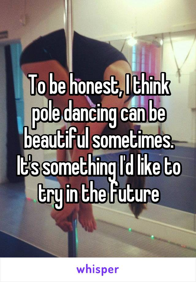 To be honest, I think pole dancing can be beautiful sometimes. It's something I'd like to try in the future