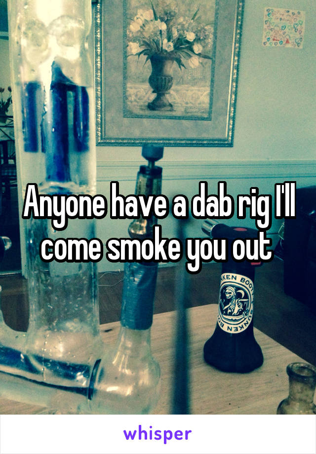 Anyone have a dab rig I'll come smoke you out