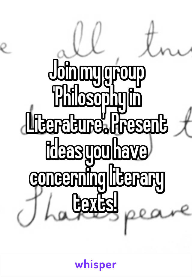 Join my group 'Philosophy in Literature'. Present ideas you have concerning literary texts!