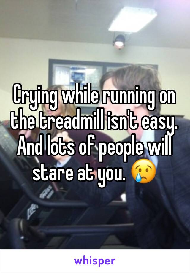 Crying while running on the treadmill isn't easy. And lots of people will stare at you. 😢
