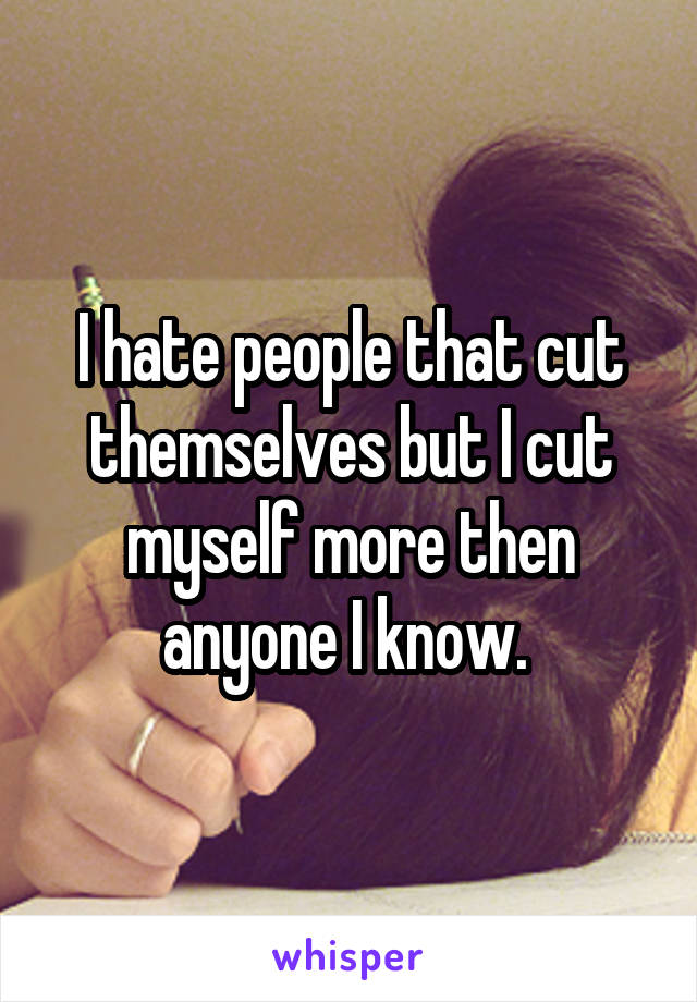 I hate people that cut themselves but I cut myself more then anyone I know.