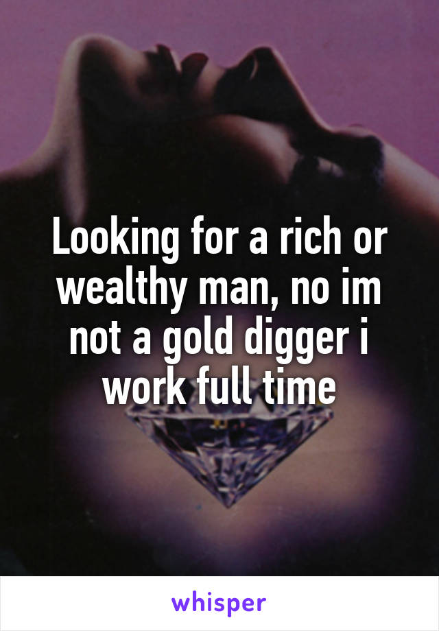 Looking for a rich or wealthy man, no im not a gold digger i work full time