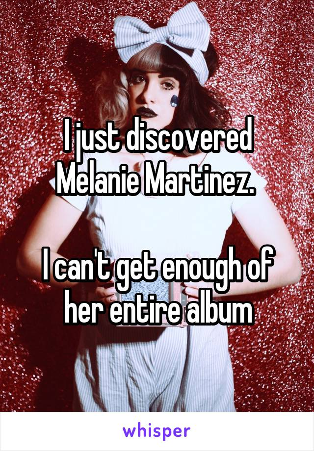 I just discovered Melanie Martinez.   I can't get enough of her entire album
