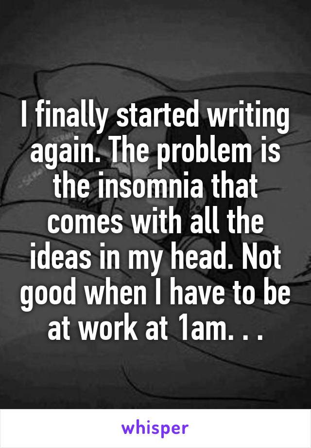 I finally started writing again. The problem is the insomnia that comes with all the ideas in my head. Not good when I have to be at work at 1am. . .
