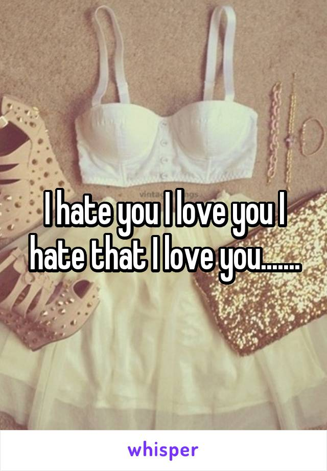 I hate you I love you I hate that I love you.......