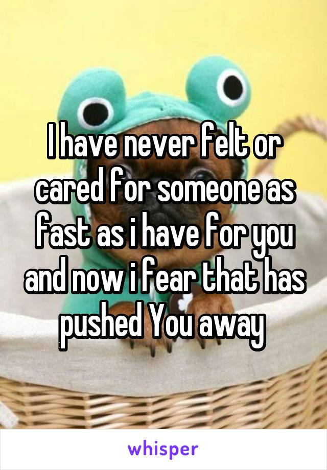 I have never felt or cared for someone as fast as i have for you and now i fear that has pushed You away