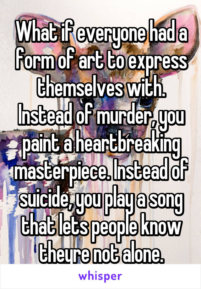 What if everyone had a form of art to express themselves with. Instead of murder, you paint a heartbreaking masterpiece. Instead of suicide, you play a song that lets people know theyre not alone.