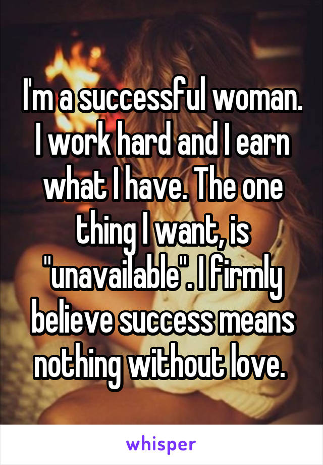 "I'm a successful woman. I work hard and I earn what I have. The one thing I want, is ""unavailable"". I firmly believe success means nothing without love."