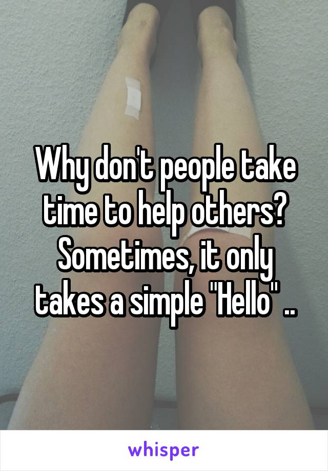 "Why don't people take time to help others? Sometimes, it only takes a simple ""Hello"" .."
