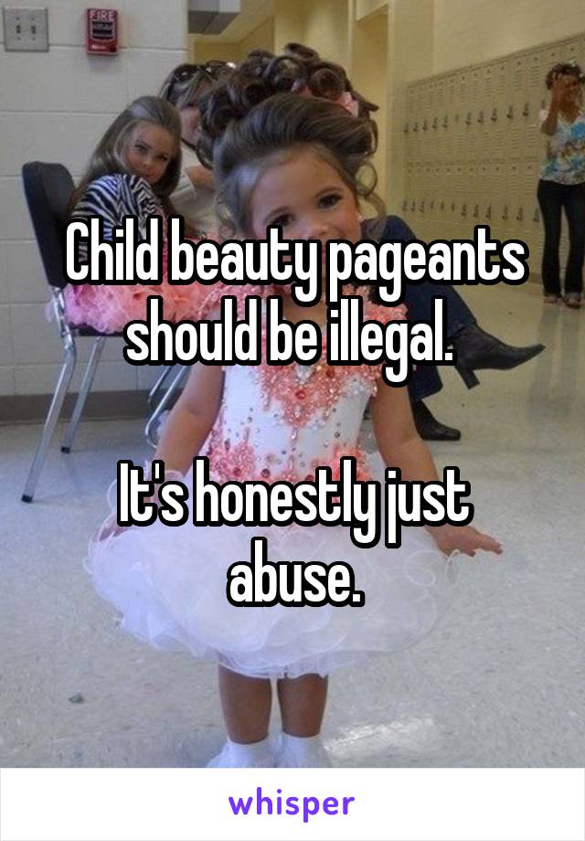 Child beauty pageants should be illegal.   It's honestly just abuse.