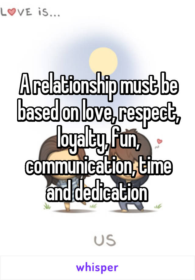 A relationship must be based on love, respect, loyalty, fun, communication, time and dedication