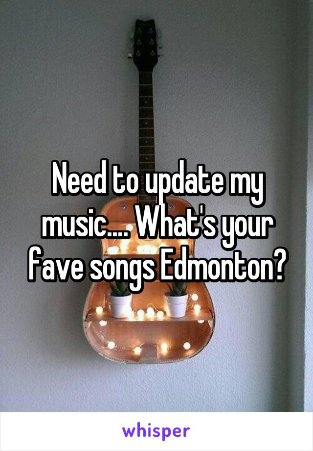 Need to update my music.... What's your fave songs Edmonton?