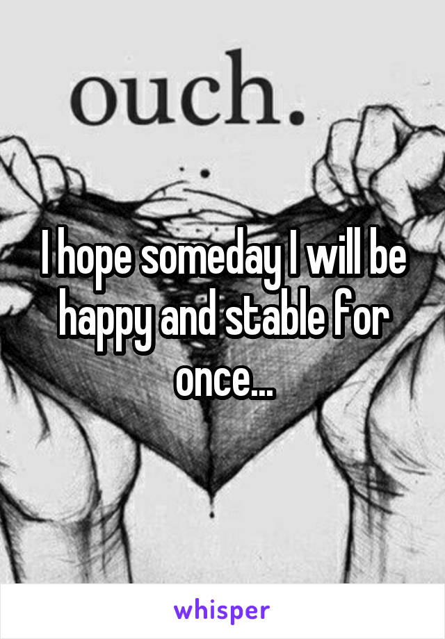 I hope someday I will be happy and stable for once...