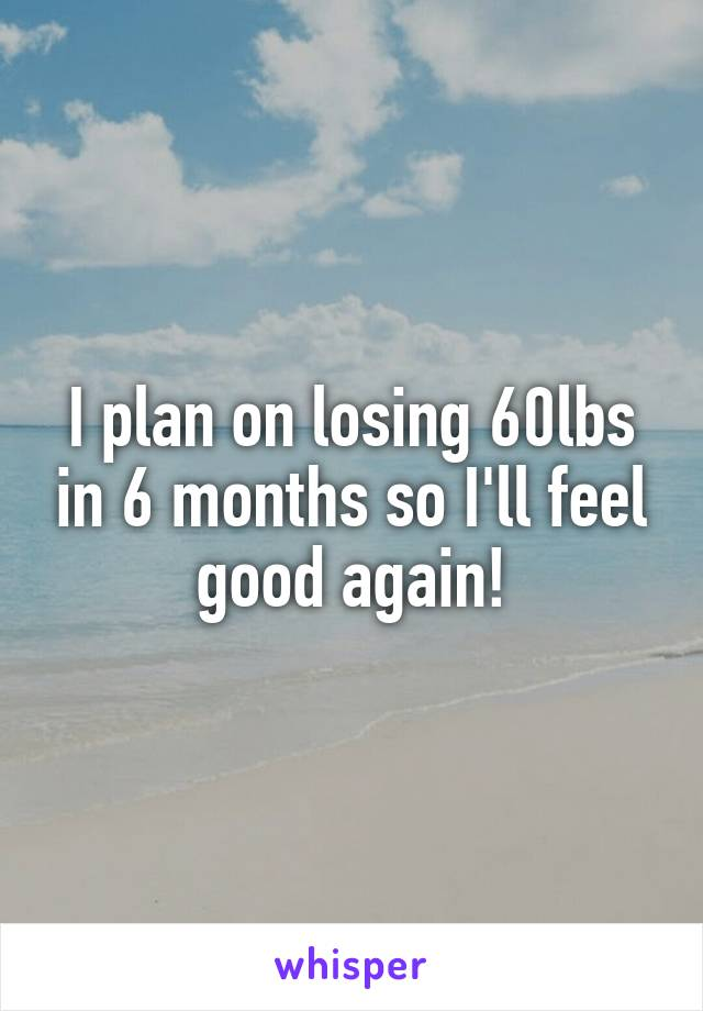 I plan on losing 60lbs in 6 months so I'll feel good again!