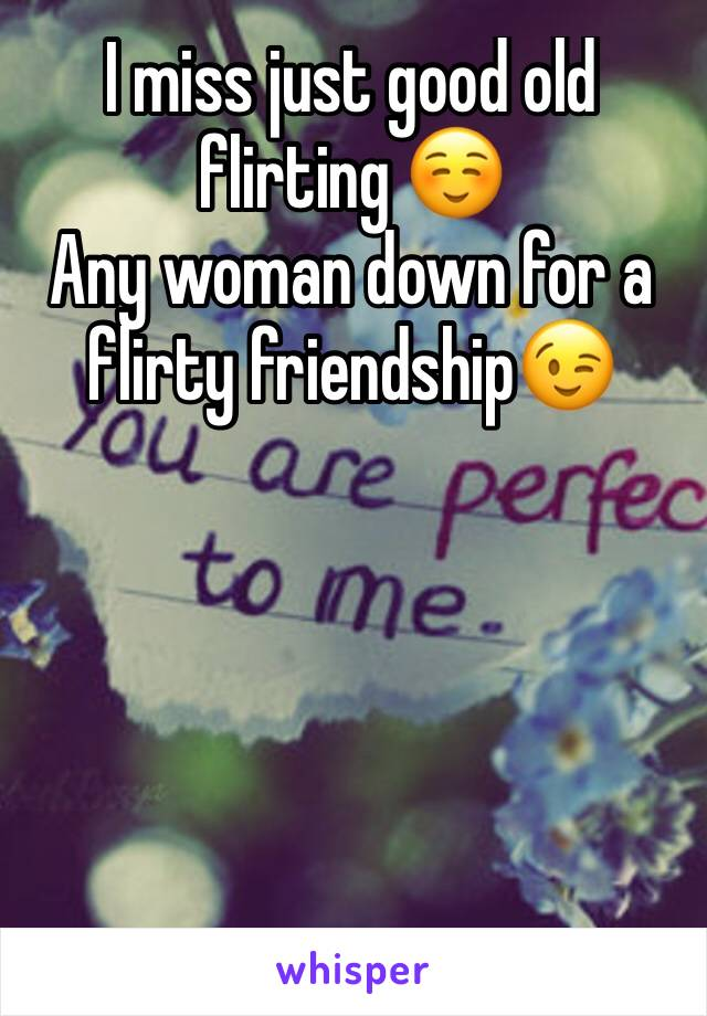 I miss just good old flirting ☺️  Any woman down for a flirty friendship😉