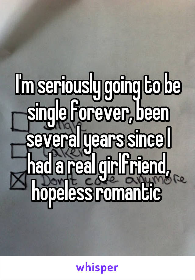 I'm seriously going to be single forever, been several years since I had a real girlfriend, hopeless romantic