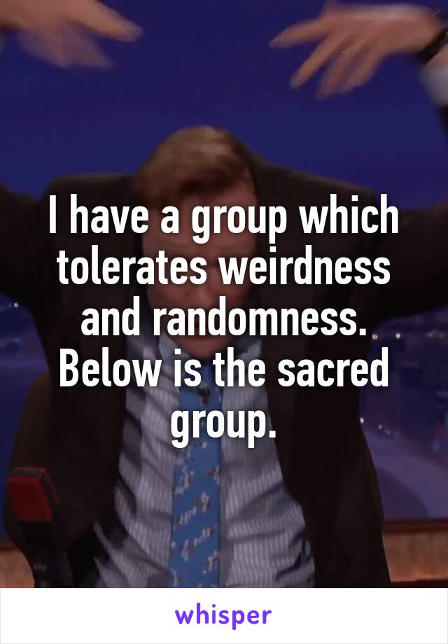 I have a group which tolerates weirdness and randomness. Below is the sacred group.