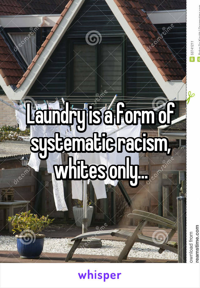 Laundry is a form of systematic racism, whites only...