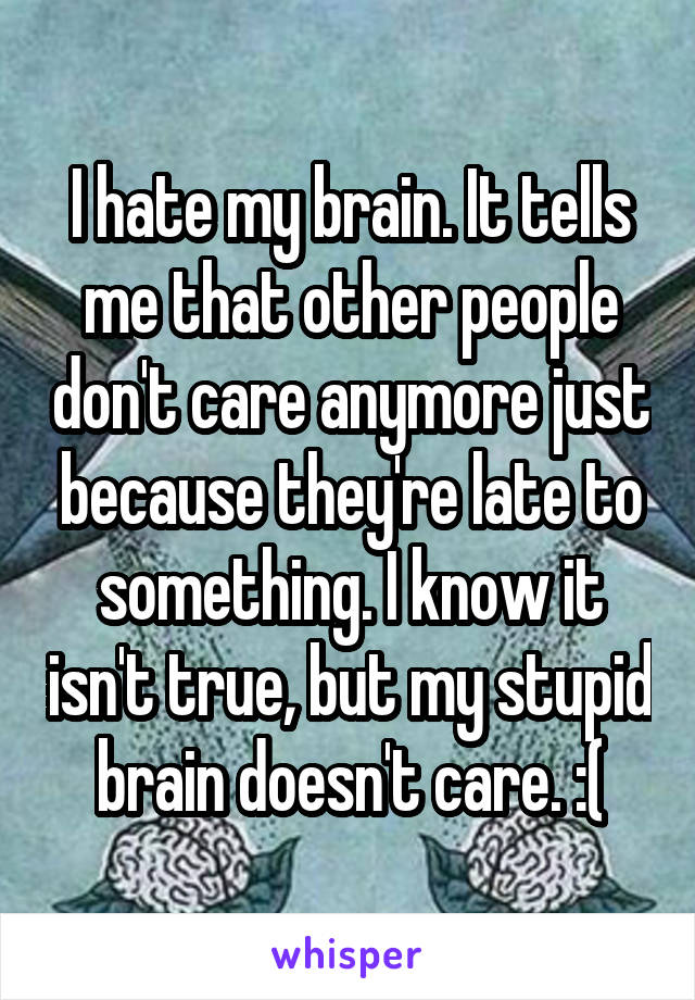 I hate my brain. It tells me that other people don't care anymore just because they're late to something. I know it isn't true, but my stupid brain doesn't care. :(