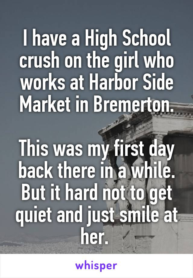 I have a High School crush on the girl who works at Harbor Side Market in Bremerton.  This was my first day back there in a while. But it hard not to get quiet and just smile at her.