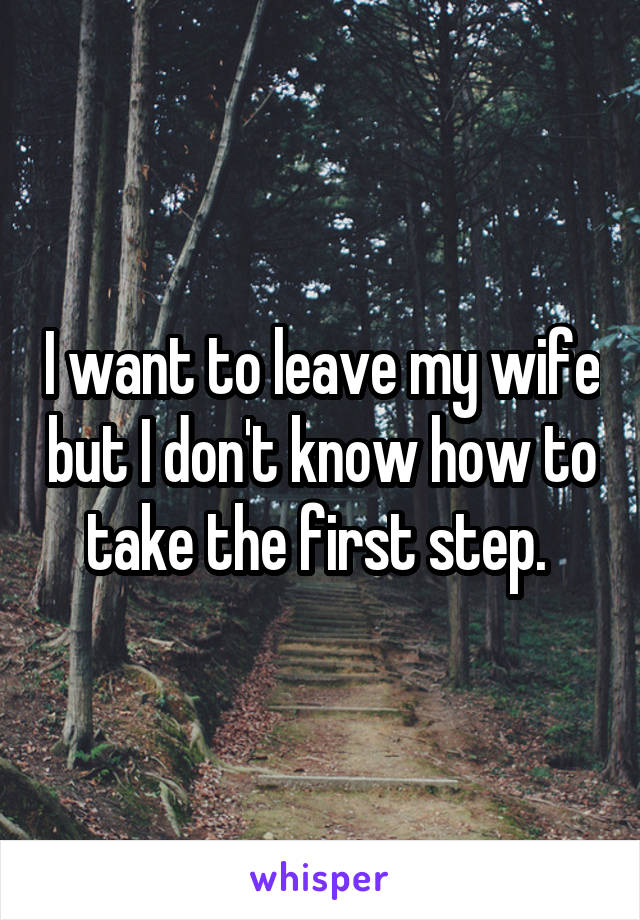 I want to leave my wife but I don't know how to take the first step.