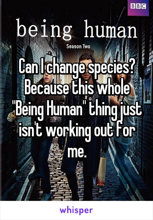 "Can I change species? Because this whole ""Being Human"" thing just isn't working out for me."