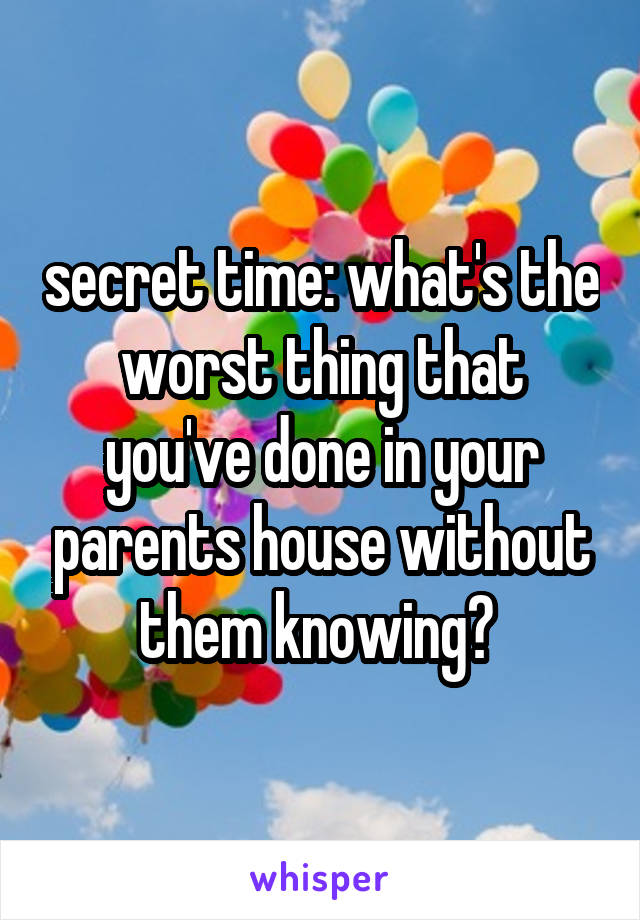 secret time: what's the worst thing that you've done in your parents house without them knowing?