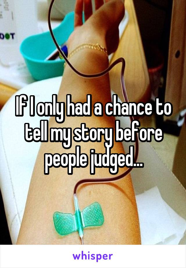If I only had a chance to tell my story before people judged...