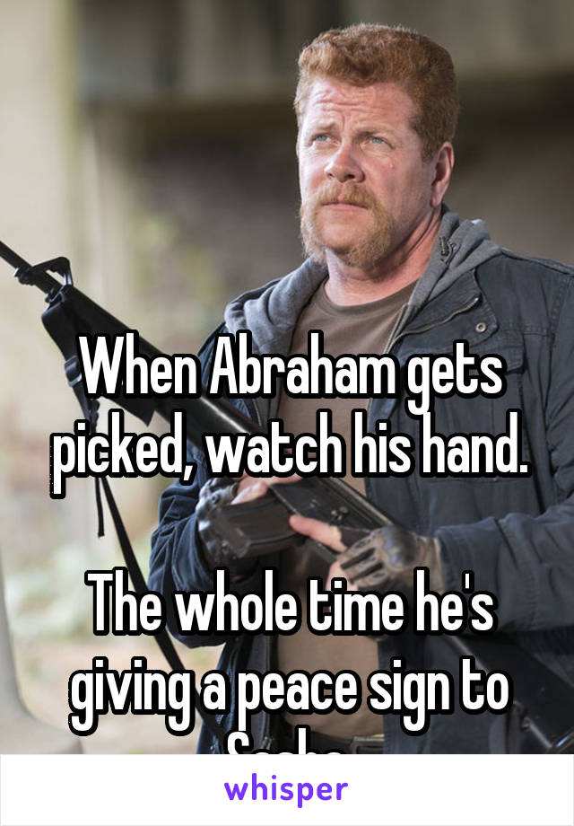 When Abraham gets picked, watch his hand.  The whole time he's giving a peace sign to Sasha.