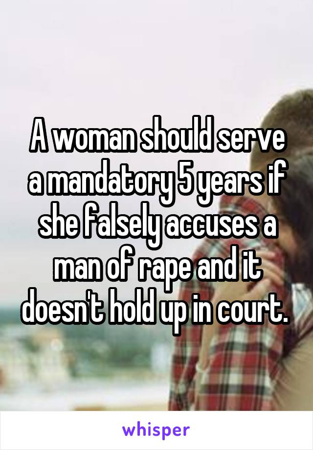 A woman should serve a mandatory 5 years if she falsely accuses a man of rape and it doesn't hold up in court.