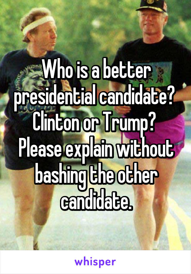 Who is a better presidential candidate?  Clinton or Trump?  Please explain without bashing the other candidate.