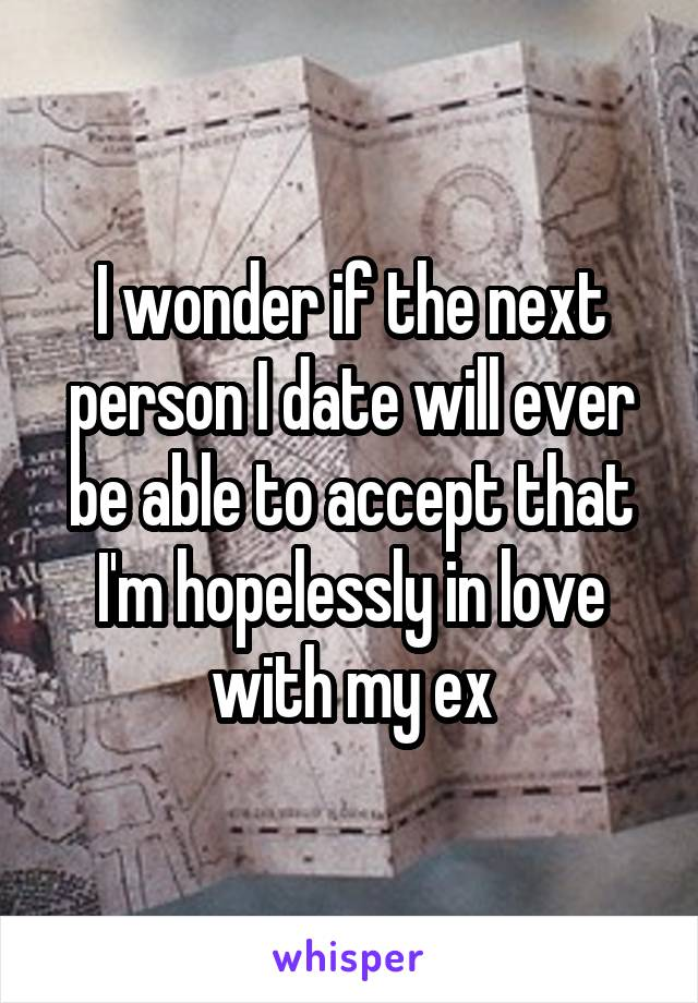 I wonder if the next person I date will ever be able to accept that I'm hopelessly in love with my ex