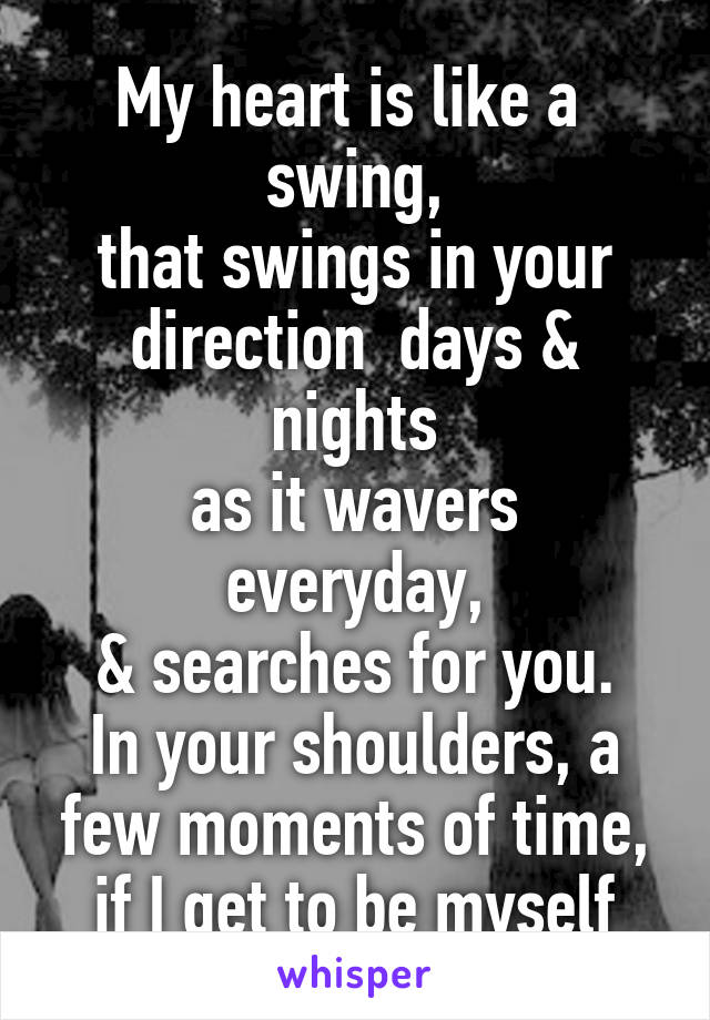 My heart is like a  swing, that swings in your direction  days & nights as it wavers everyday, & searches for you. In your shoulders, a few moments of time, if I get to be myself