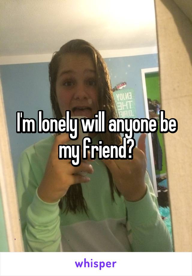 I'm lonely will anyone be my friend?