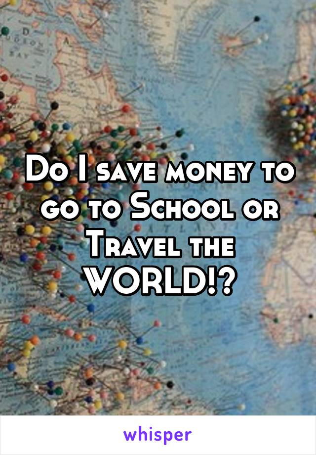 Do I save money to go to School or Travel the WORLD!?