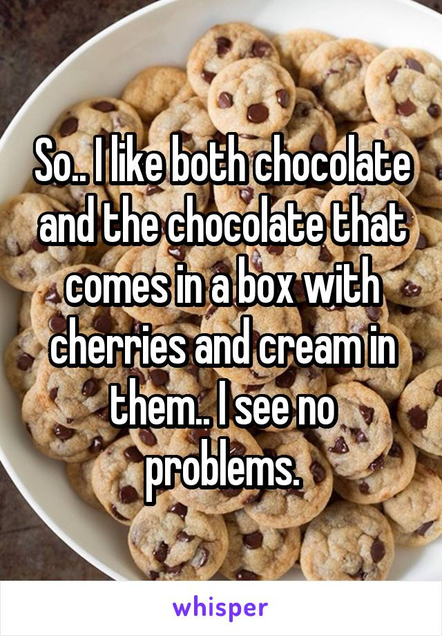 So.. I like both chocolate and the chocolate that comes in a box with cherries and cream in them.. I see no problems.