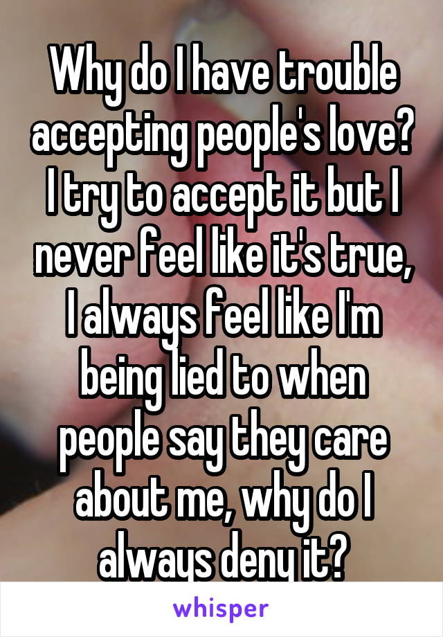 Why do I have trouble accepting people's love? I try to accept it but I never feel like it's true, I always feel like I'm being lied to when people say they care about me, why do I always deny it?