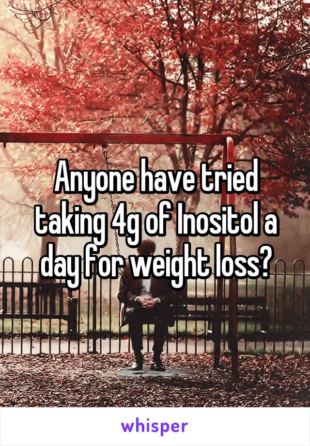 Anyone have tried taking 4g of Inositol a day for weight loss?