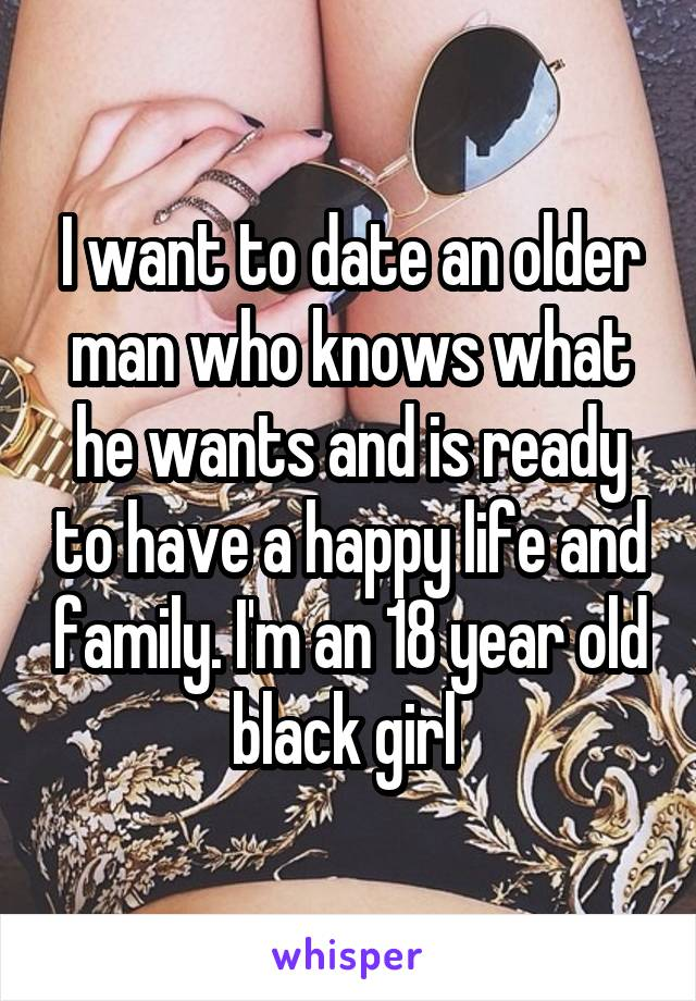 I want to date an older man who knows what he wants and is ready to have a happy life and family. I'm an 18 year old black girl