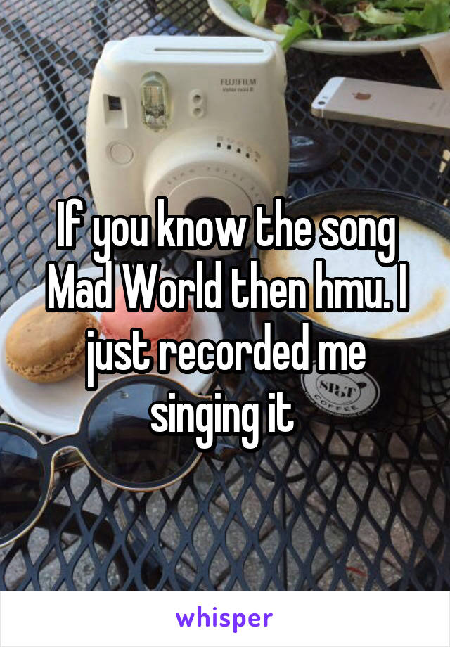 If you know the song Mad World then hmu. I just recorded me singing it