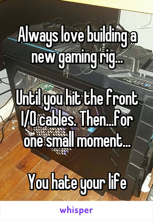 Always love building a new gaming rig...  Until you hit the front I/O cables. Then...for one small moment...  You hate your life