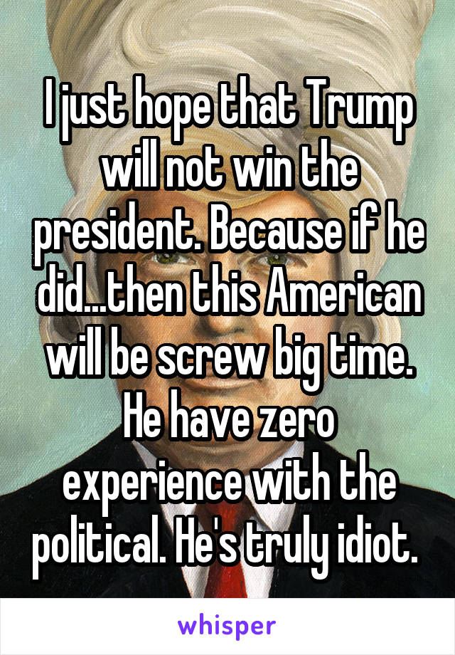 I just hope that Trump will not win the president. Because if he did...then this American will be screw big time. He have zero experience with the political. He's truly idiot.