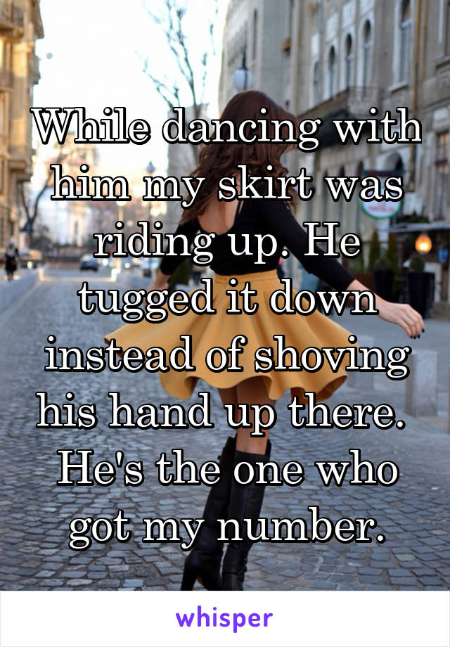 While dancing with him my skirt was riding up. He tugged it down instead of shoving his hand up there.  He's the one who got my number.