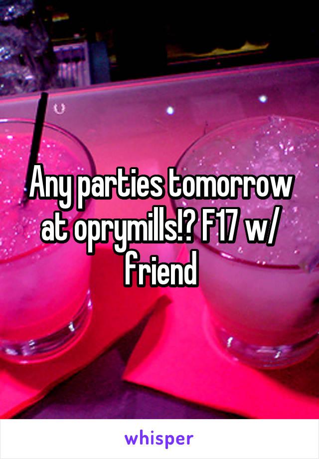 Any parties tomorrow at oprymills!? F17 w/ friend