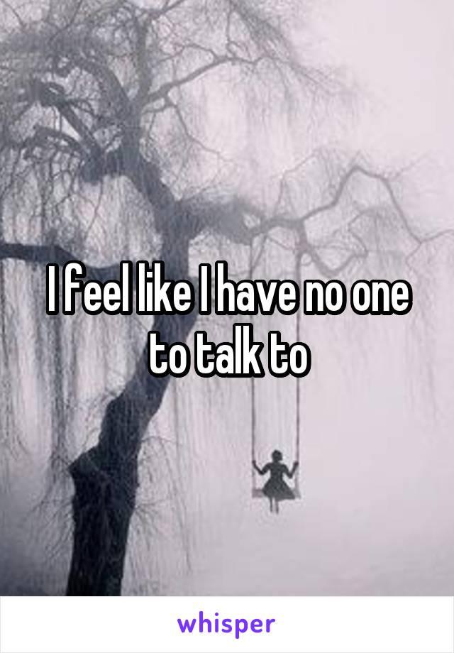 I feel like I have no one to talk to