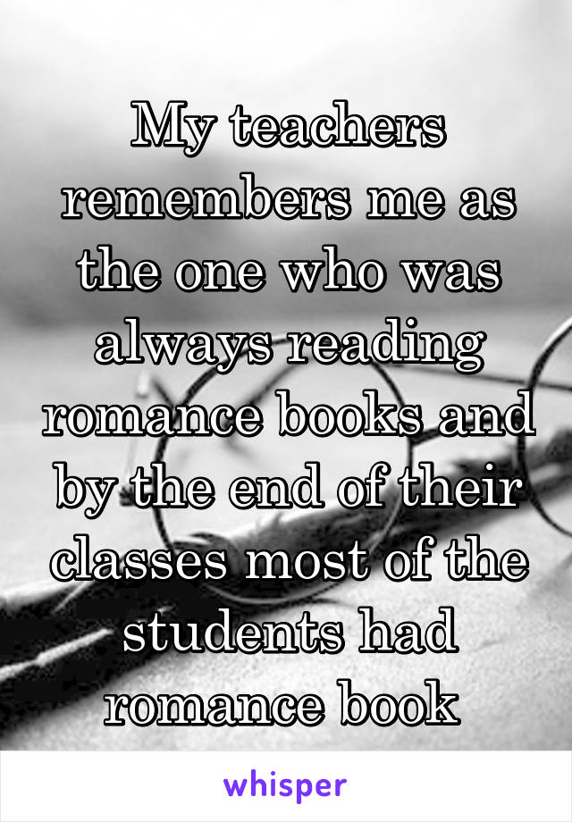 My teachers remembers me as the one who was always reading romance books and by the end of their classes most of the students had romance book