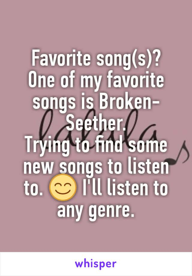 Favorite song(s)? One of my favorite songs is Broken-Seether. Trying to find some new songs to listen to. 😊 I'll listen to any genre.