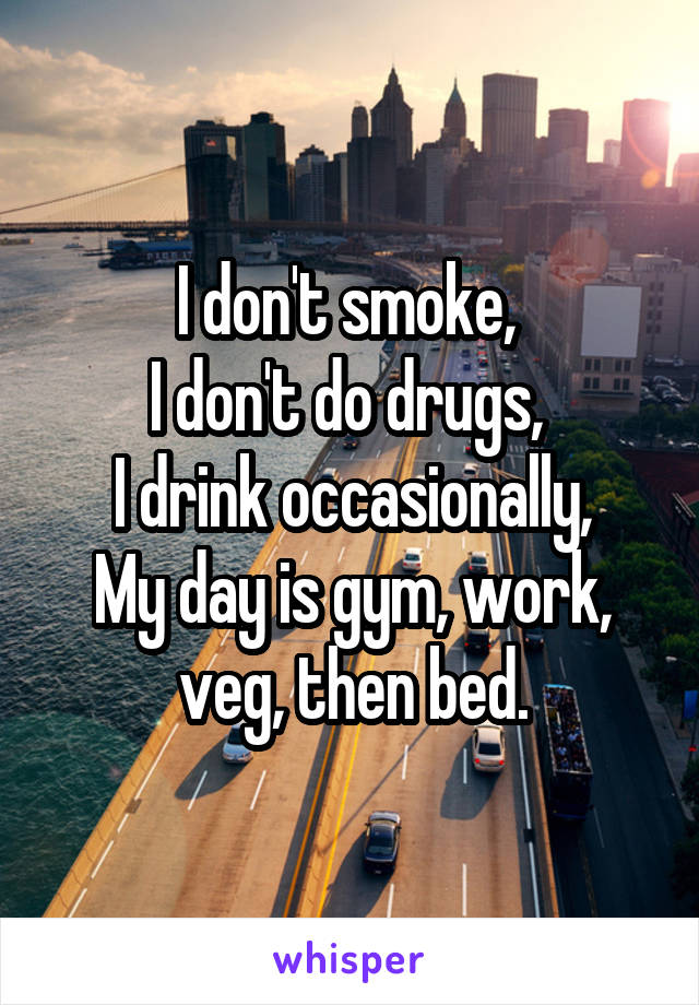 I don't smoke,  I don't do drugs,  I drink occasionally, My day is gym, work, veg, then bed.