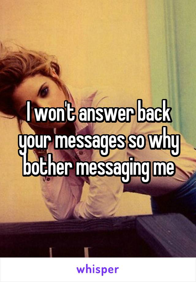 I won't answer back your messages so why bother messaging me