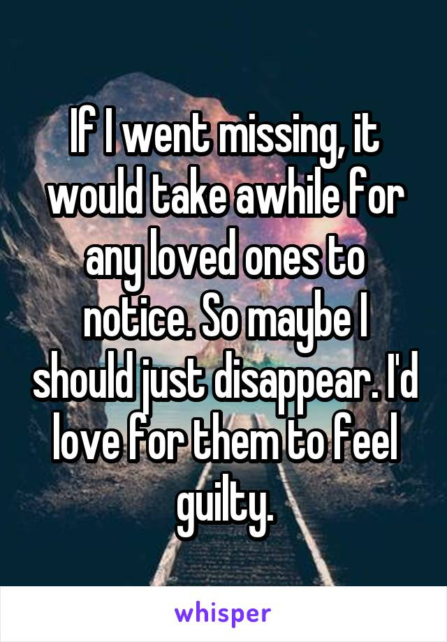 If I went missing, it would take awhile for any loved ones to notice. So maybe I should just disappear. I'd love for them to feel guilty.